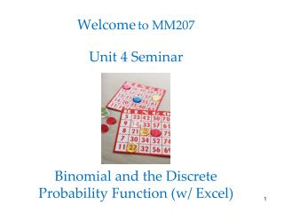 Welcome to MM207 Unit 4 Seminar Binomial and the Discrete Probability Function (w/ Excel)