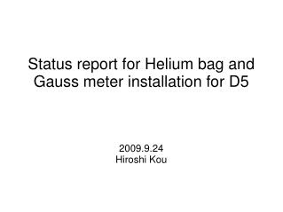 Status report for Helium bag and Gauss meter installation for D5 2009.9.24 Hiroshi Kou