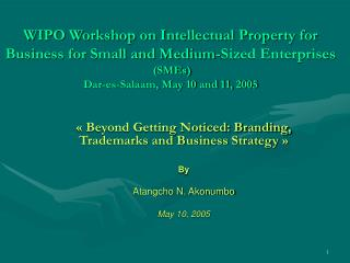 WIPO Workshop on Intellectual Property for Business for Small and Medium-Sized Enterprises  (SMEs) Dar-es-Salaam, May 10