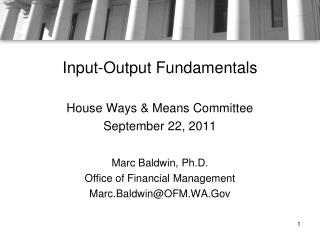 Input-Output Fundamentals House Ways & Means Committee September 22, 2011 Marc Baldwin, Ph.D. Office of Financial Ma