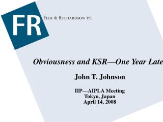 Obviousness and KSR—One Year Later John T. Johnson IIP—AIPLA Meeting Tokyo, Japan April 14, 2008