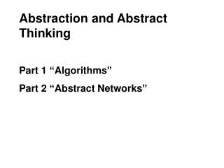 "Abstraction and Abstract Thinking Part 1 ""Algorithms"" Part 2 ""Abstract Networks"""