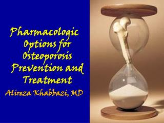 Pharmacologic Options for Osteoporosis Prevention and Treatment Alireza Khabbazi, MD