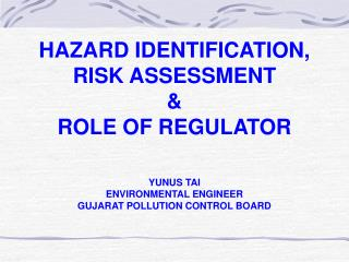 HAZARD IDENTIFICATION, RISK ASSESSMENT  &  ROLE OF REGULATOR YUNUS TAI ENVIRONMENTAL ENGINEER GUJARAT POLLUTION CONT