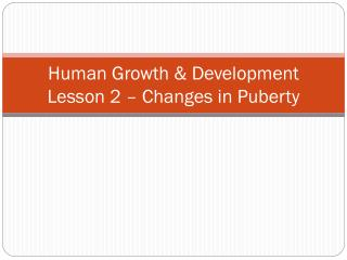 Human Growth & Development Lesson 2 – Changes in Puberty