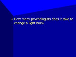 How many psychologists does it take to change a light bulb