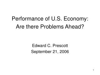 Performance of U.S. Economy:  Are there Problems Ahead? Edward C. Prescott September 21, 2006