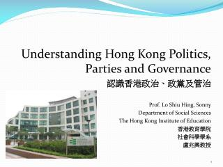 Understanding Hong Kong Politics, Parties and Governance 認識香港政治、政黨及管治 Prof. Lo  Shiu Hing , Sonn