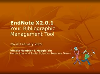 EndNote X2.0.1 Your Bibliographic Management Tool 25/26 February 2009 Vimala Nambiar & Maggie Yin Humanities and Soc