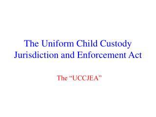 The Uniform Child Custody Jurisdiction and Enforcement Act