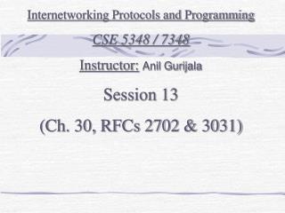 Internetworking Protocols and Programming CSE 5348 / 7348 Instructor: Anil Gurijala Session 13