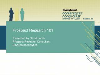 Prospect Research 101 Presented by David Lamb Prospect Research Consultant Blackbaud Analytics