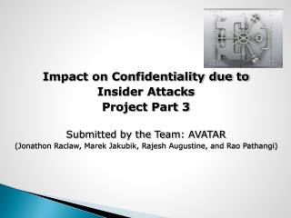 Impact on Confidentiality due to  Insider Attacks Project Part 3 Submitted by the Team: AVATAR