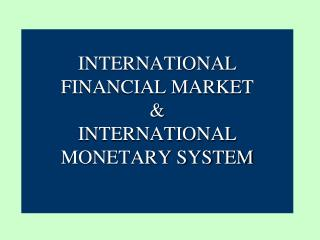 INTERNATIONAL FINANCIAL MARKET  &  INTERNATIONAL MONETARY SYSTEM