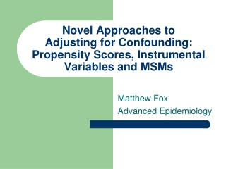 Novel Approaches to  Adjusting for Confounding: Propensity Scores, Instrumental Variables and MSMs