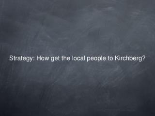 Strategy: How get the local people to Kirchberg?