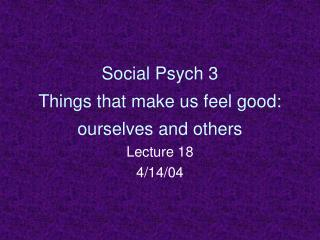 Social Psych 3 Things that make us feel good: ourselves and others
