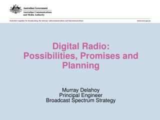 Digital Radio:  Possibilities, Promises and Planning Murray Delahoy Principal Engineer