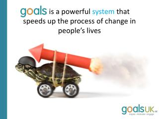 Goals  is a powerful  system that speeds up the process of change in people's lives