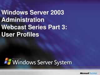 Windows Server 2003 Administration  Webcast Series Part 3: User Profiles