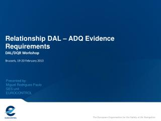 Relationship DAL – ADQ Evidence Requirements DAL/DQR Workshop Brussels, 19-20 February 2013