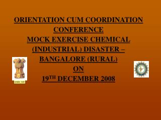 ORIENTATION CUM COORDINATION CONFERENCE MOCK EXERCISE CHEMICAL (INDUSTRIAL) DISASTER – BANGALORE (RURAL) ON 19 TH  DEC