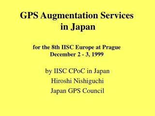 GPS Augmentation Services  in Japan for the 8th IISC Europe at Prague December 2 - 3, 1999