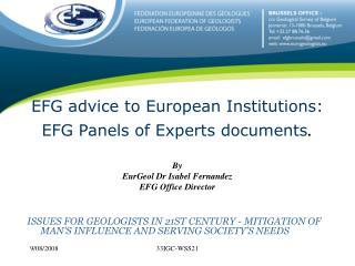 EFG advice to European Institutions: EFG Panels of Experts documents . By EurGeol Dr Isabel Fernandez EFG Office Directo