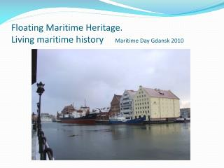 Floating Maritime Heritage. Living maritime history      Maritime Day Gdansk 2010
