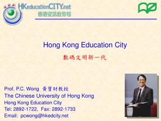Prof. P.C. Wong   黃寶財教授 The Chinese University of Hong Kong  H ong Kong Education City