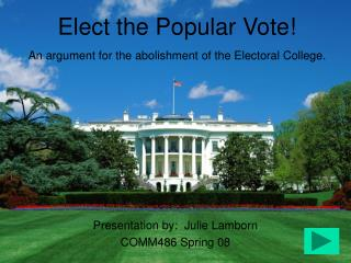 Elect the Popular Vote! An argument for the abolishment of the Electoral College.