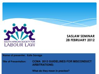 Name of presenter:  Kate Savage Title of Presentation :  	 CCMA  2012 GUIDELINES FOR MISCONDUCT 			 ARBITRATIONS :