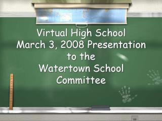 Virtual High School  March 3, 2008 Presentation to the  Watertown School Committee