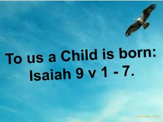 To us a Child is born: Isaiah 9 v 1 - 7.