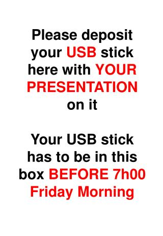 Please deposit your  USB  stick here with  YOUR PRESENTATION  on it
