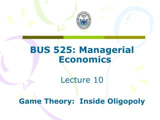BUS 525: Managerial Economics Lecture 10 Game Theory:  Inside Oligopoly