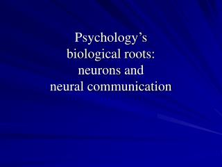 Psychology's biological roots: neurons and neural communication