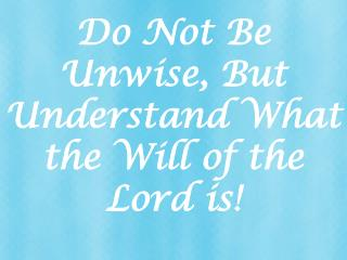 Do Not Be Unwise, But Understand What the Will of the Lord is!