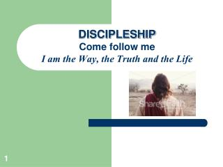 DISCIPLESHIP Come follow me I am the Way, the Truth and the Life