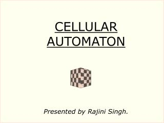 CELLULAR AUTOMATON Presented by Rajini Singh.