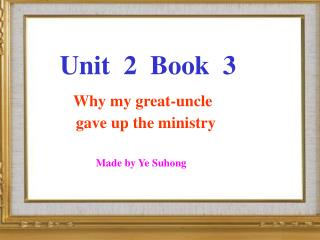 Unit  2  Book  3 Why my great-uncle           gave up the ministry Made by Ye Suhong