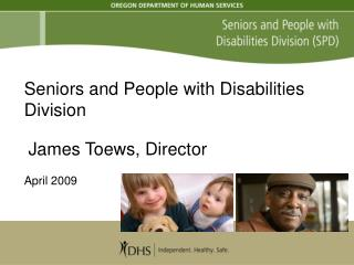 Seniors and People with Disabilities Division James Toews, Director April 2009