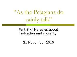 """As the  Pelagians  do vainly talk"""