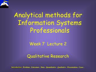Analytical methods for Information Systems Professionals Week 7  Lecture 2  Qualitative Research