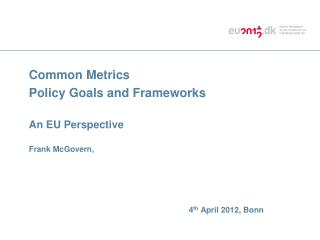 Common Metrics Policy Goals and Frameworks An EU Perspective Frank McGovern,