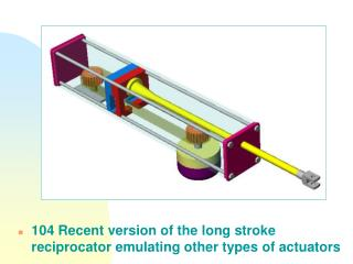 104 Recent version of the long stroke reciprocator emulating other types of actuators