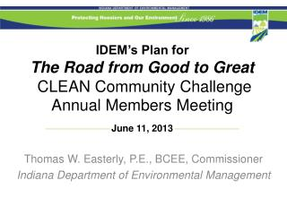 IDEM's Plan for The Road from Good to Great   CLEAN Community Challenge Annual Members Meeting