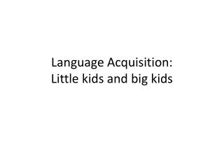 Language Acquisition:  Little kids and big kids