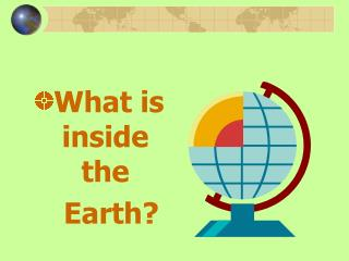 What is  inside the      Earth?