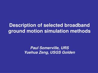 Description of selected broadband ground motion simulation methods Paul Somerville, URS